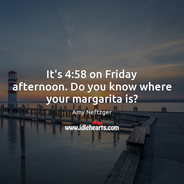 Image, It's 4:58 on Friday afternoon. Do you know where your margarita is?