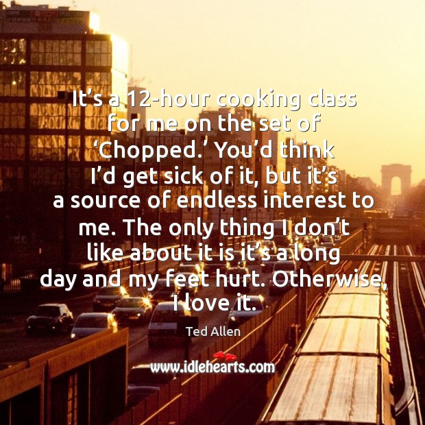 It's a 12-hour cooking class for me on the set of 'chopped.' you'd think I'd get sick of it Ted Allen Picture Quote