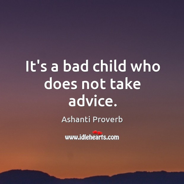 It's a bad child who does not take advice. Ashanti Proverbs Image