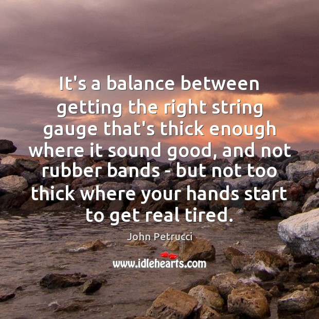 It's a balance between getting the right string gauge that's thick enough John Petrucci Picture Quote