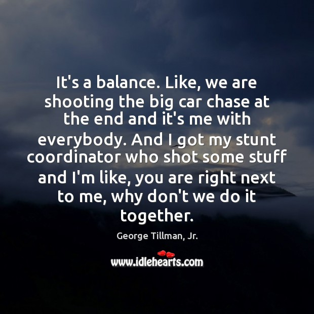 Image, It's a balance. Like, we are shooting the big car chase at