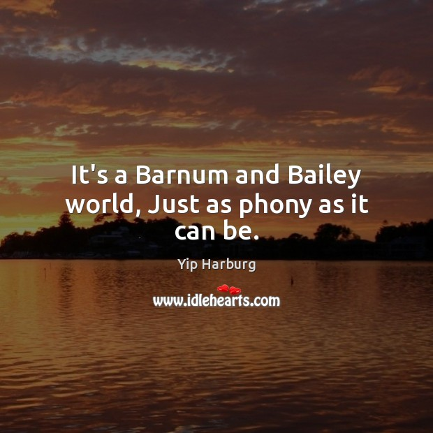 It's a Barnum and Bailey world, Just as phony as it can be. Yip Harburg Picture Quote