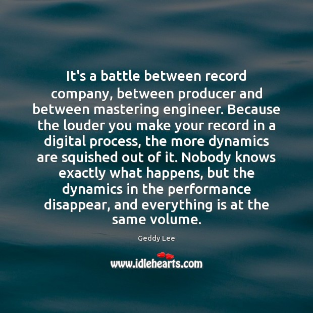 It's a battle between record company, between producer and between mastering engineer. Image
