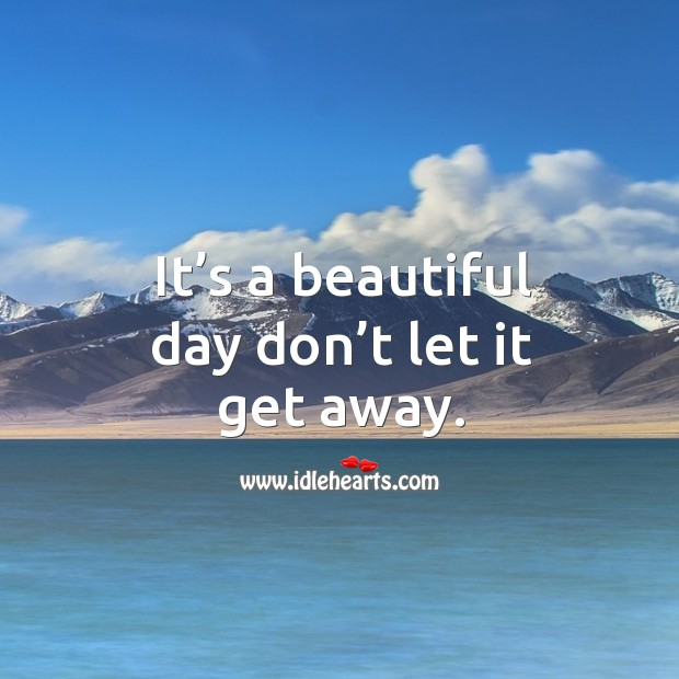 Image, It's a beautiful day don't let it get away.