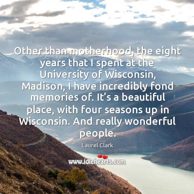 It's a beautiful place, with four seasons up in wisconsin. And really wonderful people. Image