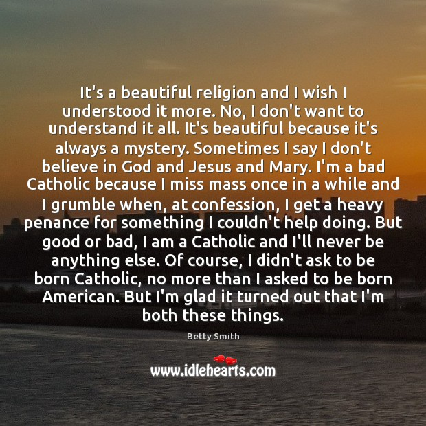 It's a beautiful religion and I wish I understood it more. No, Betty Smith Picture Quote