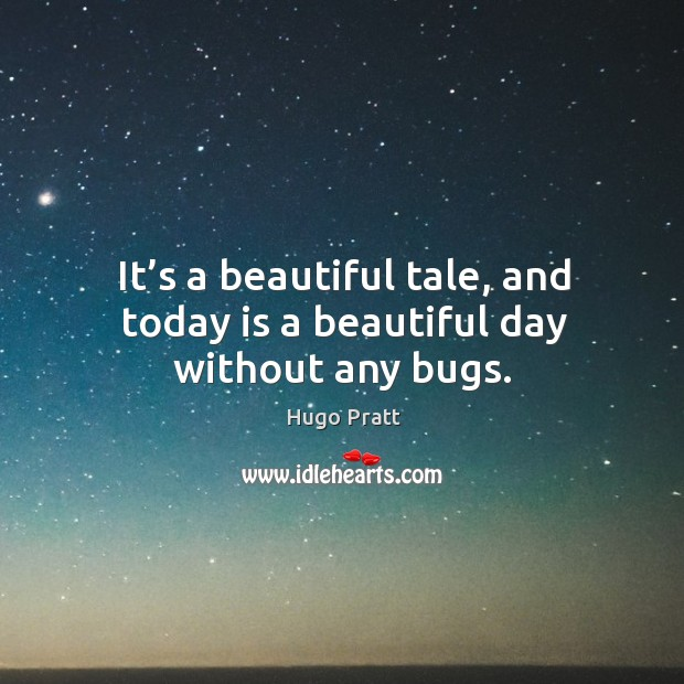 It's a beautiful tale, and today is a beautiful day without any bugs. Hugo Pratt Picture Quote