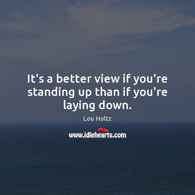It's a better view if you're standing up than if you're laying down. Lou Holtz Picture Quote