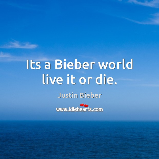 Its a Bieber world live it or die. Justin Bieber Picture Quote