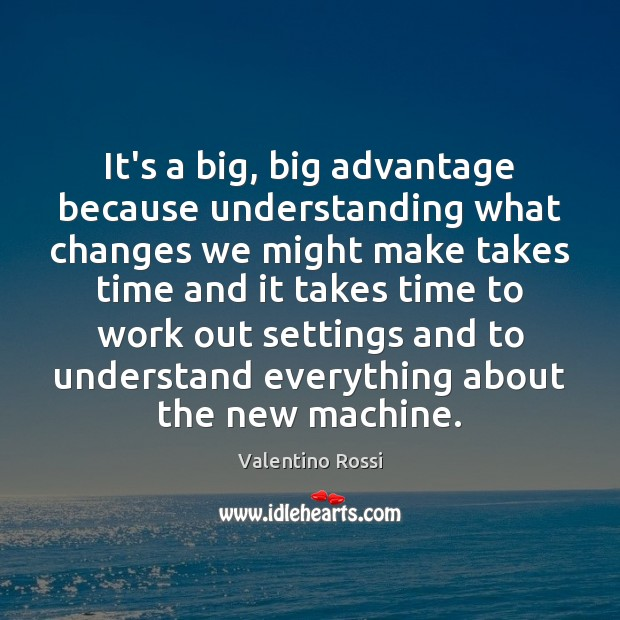 It's a big, big advantage because understanding what changes we might make Valentino Rossi Picture Quote