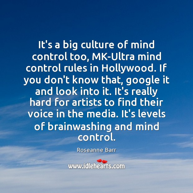 It's a big culture of mind control too, MK-Ultra mind control rules Roseanne Barr Picture Quote