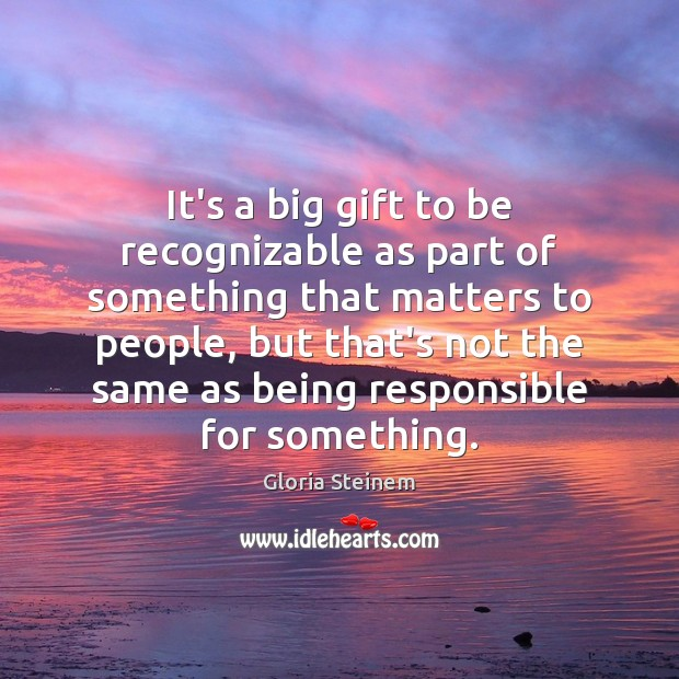It's a big gift to be recognizable as part of something that Gloria Steinem Picture Quote