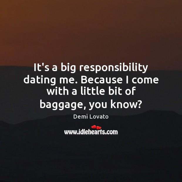 It's a big responsibility dating me. Because I come with a little Demi Lovato Picture Quote
