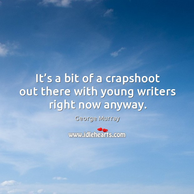 It's a bit of a crapshoot out there with young writers right now anyway. George Murray Picture Quote