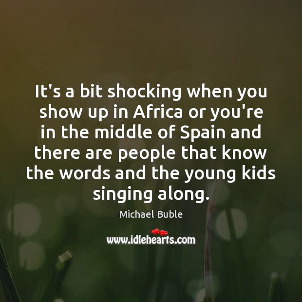It's a bit shocking when you show up in Africa or you're Michael Buble Picture Quote