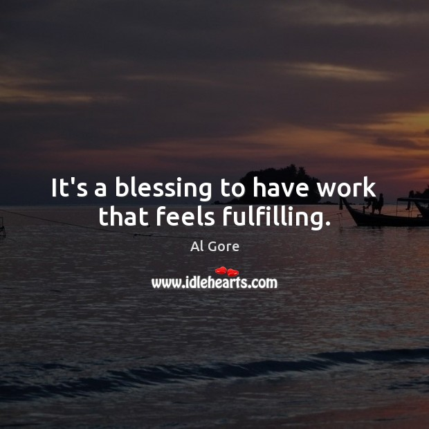 It's a blessing to have work that feels fulfilling. Al Gore Picture Quote