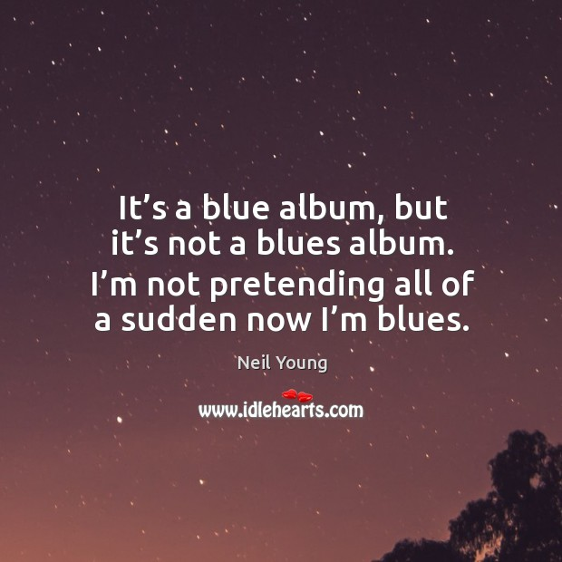 It's a blue album, but it's not a blues album. I'm not pretending all of a sudden now I'm blues. Image