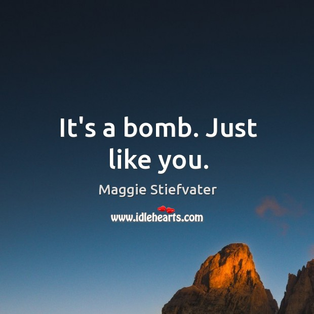 It's a bomb. Just like you. Image