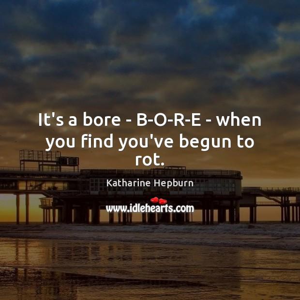 It's a bore – B-O-R-E – when you find you've begun to rot. Image