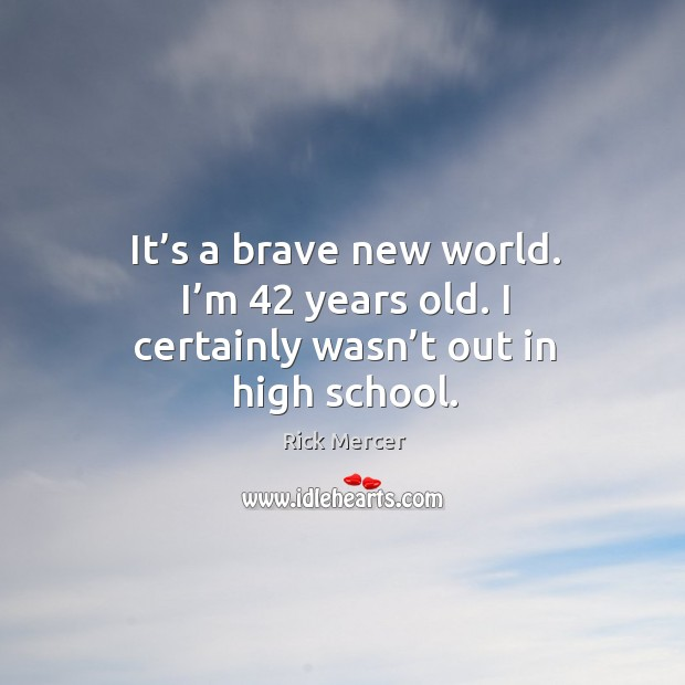 It's a brave new world. I'm 42 years old. I certainly wasn't out in high school. Rick Mercer Picture Quote