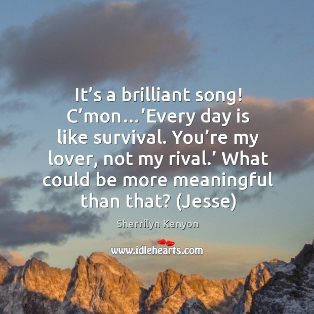 It's a brilliant song! C'mon…'Every day is like survival. Image