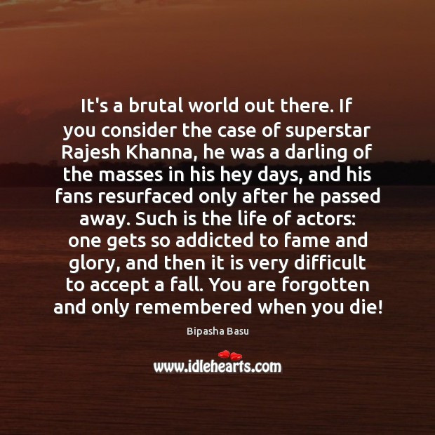 It's a brutal world out there. If you consider the case of Bipasha Basu Picture Quote