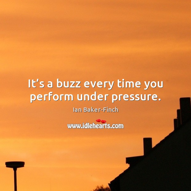 It's a buzz every time you perform under pressure. Image