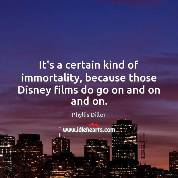 It's a certain kind of immortality, because those Disney films do go on and on and on. Phyllis Diller Picture Quote
