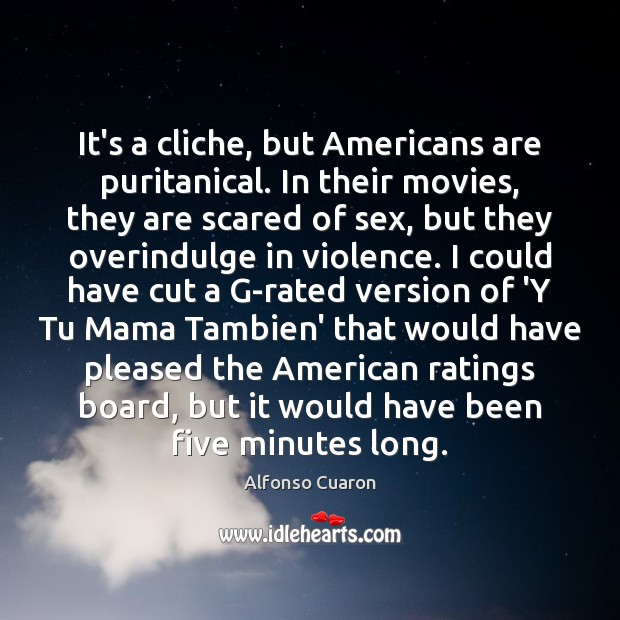 It's a cliche, but Americans are puritanical. In their movies, they are Alfonso Cuaron Picture Quote