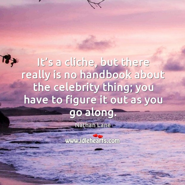 It's a cliche, but there really is no handbook about the celebrity thing; you have to figure it out as you go along. Nathan Lane Picture Quote