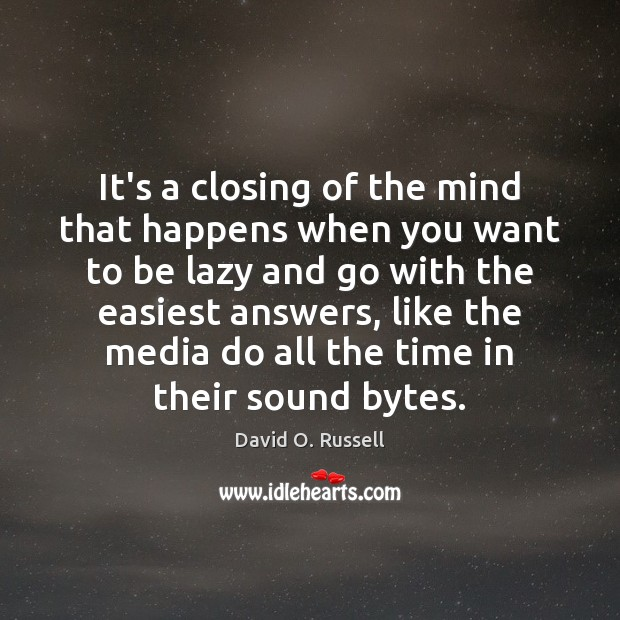 It's a closing of the mind that happens when you want to David O. Russell Picture Quote