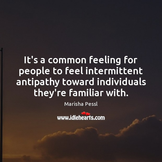 It's a common feeling for people to feel intermittent antipathy toward individuals Image