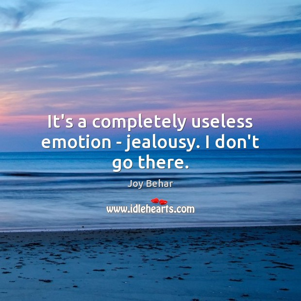 It's a completely useless emotion – jealousy. I don't go there. Joy Behar Picture Quote