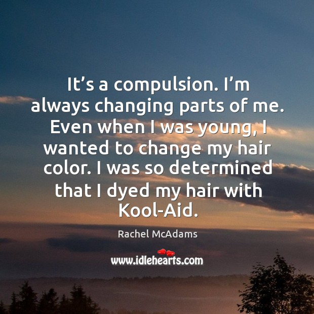 It's a compulsion. I'm always changing parts of me. Even when I was young, I wanted to change my hair color. Image