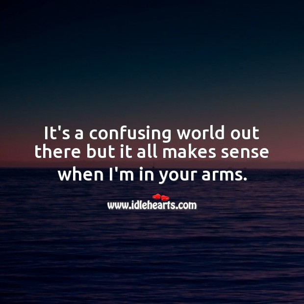It's a confusing world out there but it all makes sense when I'm in your arms. Love Quotes Image