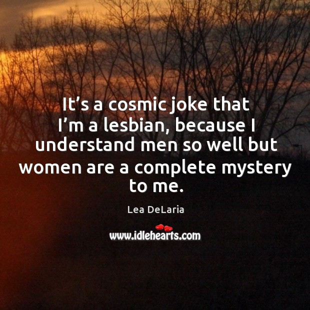 It's a cosmic joke that I'm a lesbian, because I understand men so well but women Image