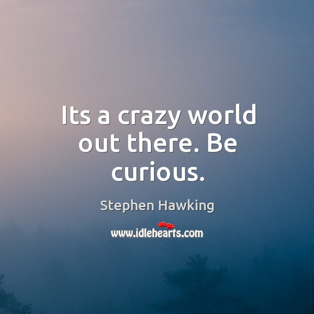 Its a crazy world out there. Be curious. Image