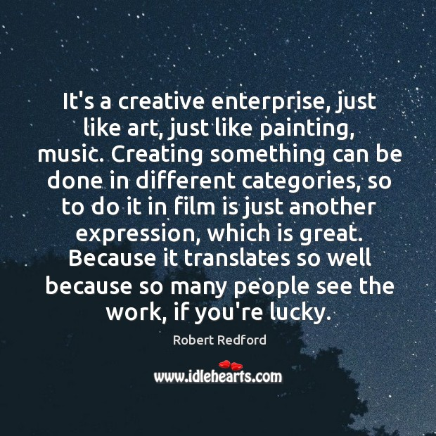 It's a creative enterprise, just like art, just like painting, music. Creating Image