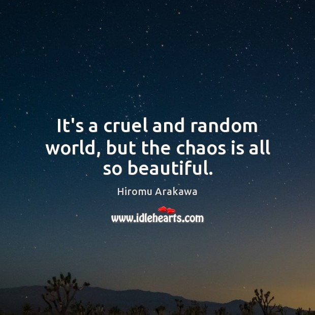 It's a cruel and random world, but the chaos is all so beautiful. Hiromu Arakawa Picture Quote