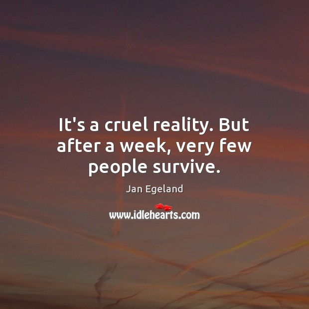 It's a cruel reality. But after a week, very few people survive. Jan Egeland Picture Quote