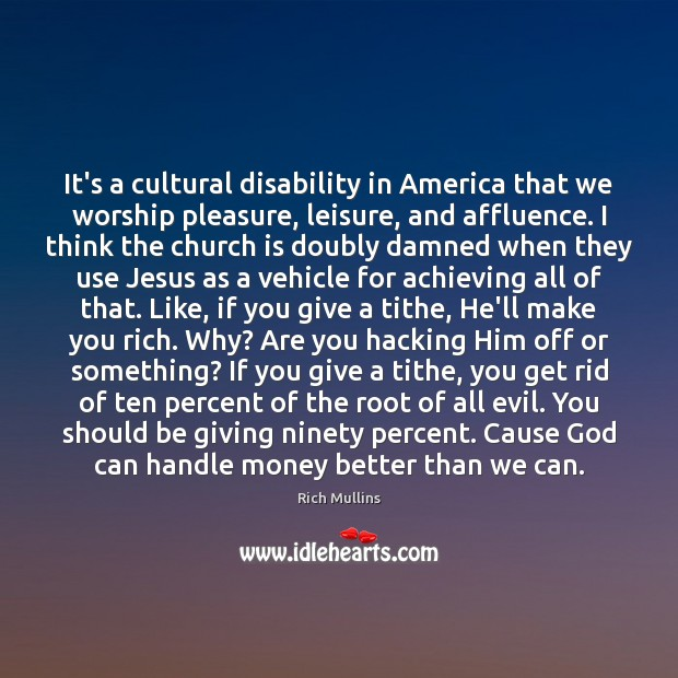 Image, It's a cultural disability in America that we worship pleasure, leisure, and