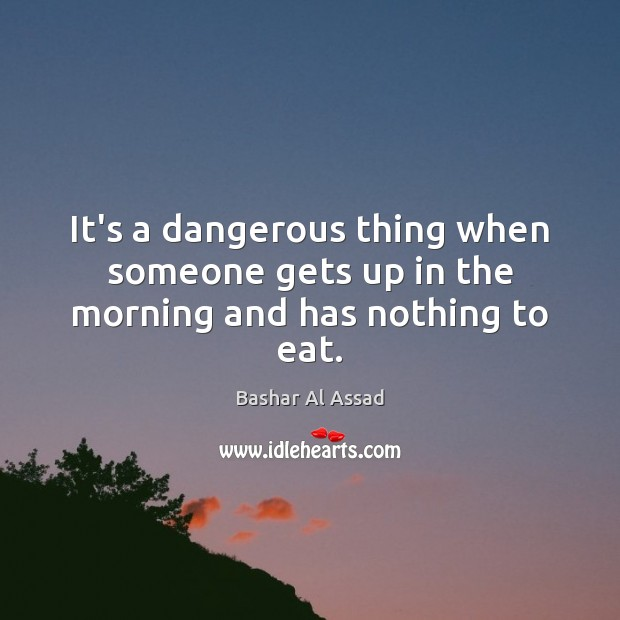 It's a dangerous thing when someone gets up in the morning and has nothing to eat. Bashar Al Assad Picture Quote