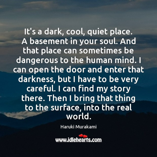 It's a dark, cool, quiet place. A basement in your soul. And Haruki Murakami Picture Quote