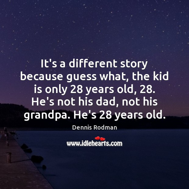 It's a different story because guess what, the kid is only 28 years Dennis Rodman Picture Quote