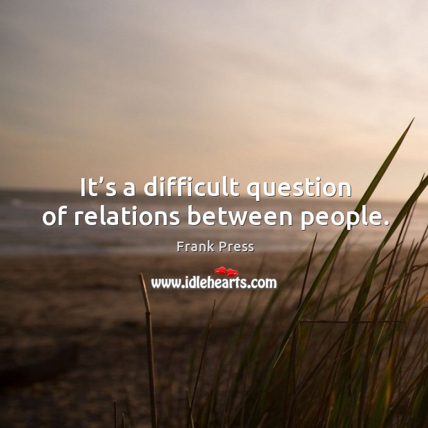 It's a difficult question of relations between people. Image