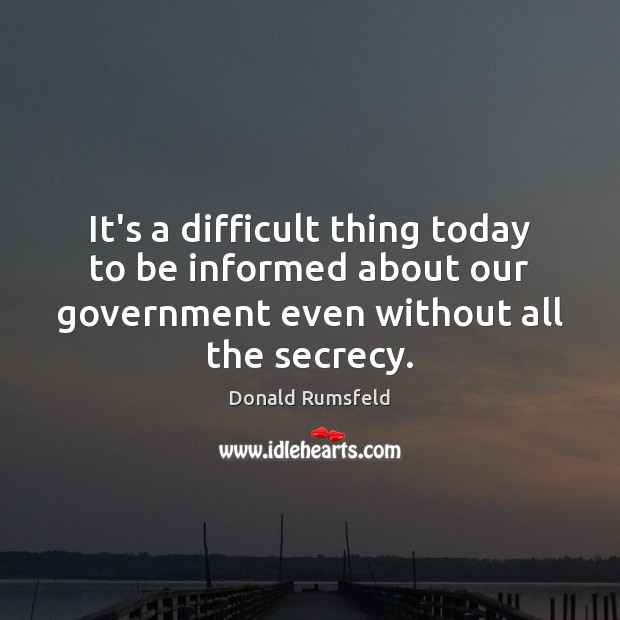 It's a difficult thing today to be informed about our government even Donald Rumsfeld Picture Quote