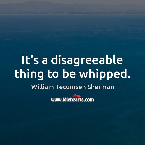 It's a disagreeable thing to be whipped. William Tecumseh Sherman Picture Quote