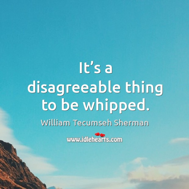 It's a disagreeable thing to be whipped. Image