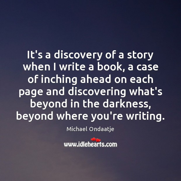 It's a discovery of a story when I write a book, a Michael Ondaatje Picture Quote