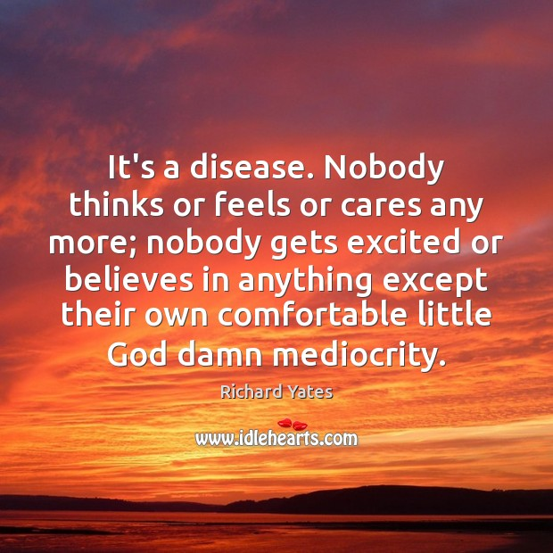 It's a disease. Nobody thinks or feels or cares any more; nobody Richard Yates Picture Quote